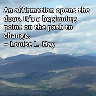 An affirmation opens the door.  It's a beginning point on the  path to change. ~ Louise L. Hay