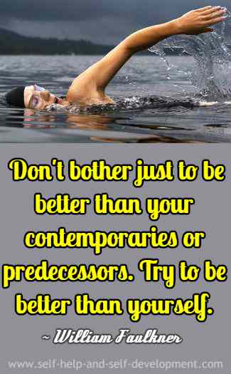 Don't bother just to be better than your contemporaries or predecessors. Try to be better than yourself. ~ William Faulkner