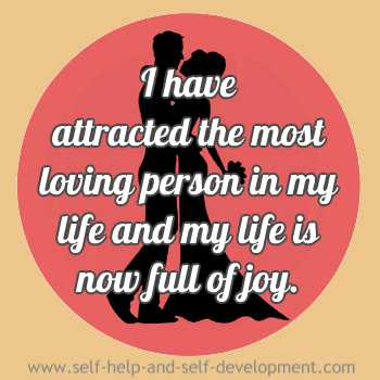 I have attracted the most loving person in my life and my life is now full of joy.