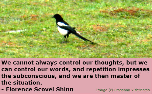 We cannot always control our thoughts, but we can control our words, and repetition impresses the subconscious, and we are then master of the situation. ~ Florence Scovel Shinn
