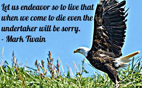 Let us endeavor so to live that when we come to die, even the undertaker will be sorry. - Mark Twain