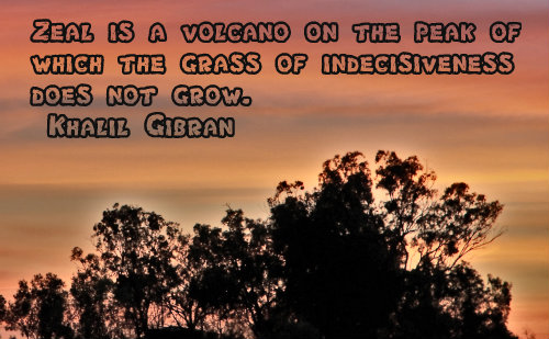 Zeal is a volcano, on the peak of which the grass of indecisiveness does not grow. - Khalil Gibran
