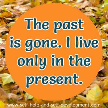 Self talk that the past is gone and you live only in the present.