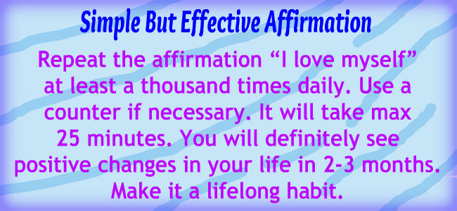 "Repeat the affirmation ""I love myself"" at least a thousand times daily. It will take max 25 minutes. You will definitely see positive changes in your life in 2-3 months. Make it a lifelong habit."