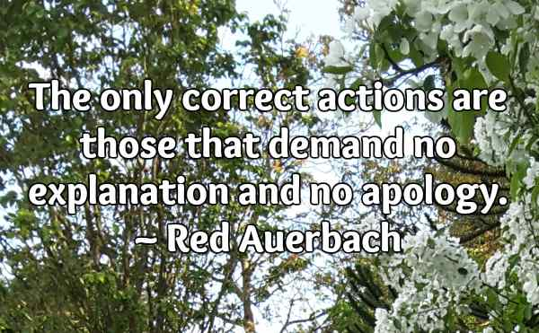 The only correct actions are those that demand no explanation and no apology. ~ Red Auerbach