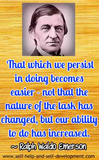 That which we persist in doing becomes easier - not that the nature of the task has changed, but our ability to do has increased. ~ Ralph Waldo Emerson