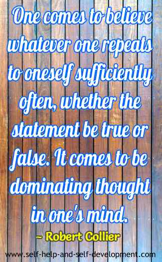 One comes to believe whatever one repeats to oneself sufficiently often, whether the statement be true or false. It comes to be dominating thought in one's mind. ~ Robert Collier