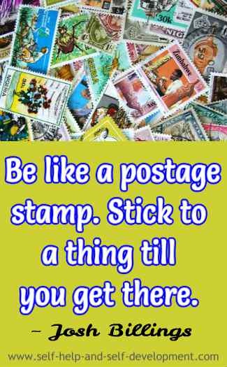 Be like a postage stamp. Stick to a thing till you get there. ~ Josh Billings