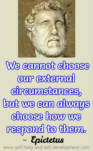 We cannot choose our external circumstances, but we can always choose how we respond to them. ~ Epictetus