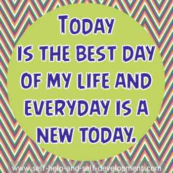 Self talk that today is the best day and that everyday is a today.