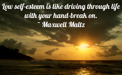 Self Esteem Quote: Low self-esteem is like driving through life with your hand-break on. ~ Maxwell Maltz